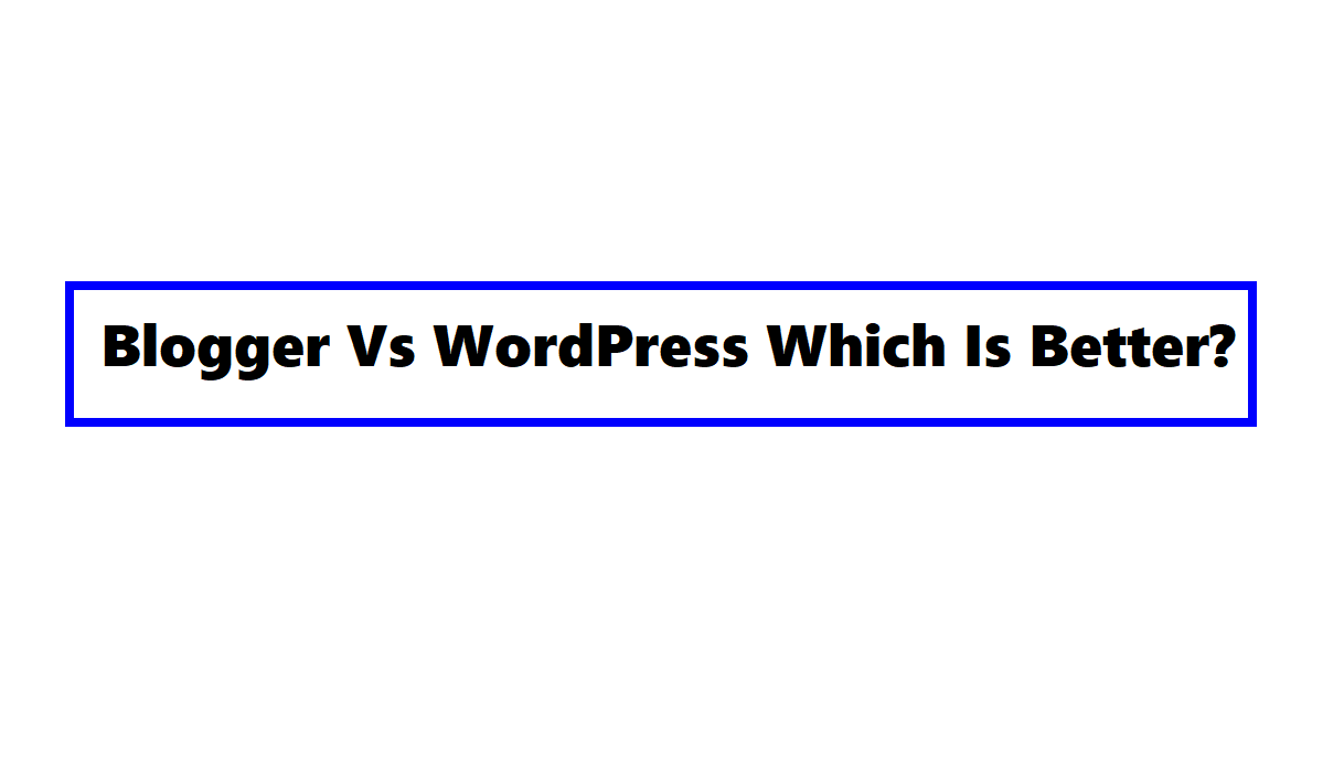 Blogger Vs WordPress Which Is Better?